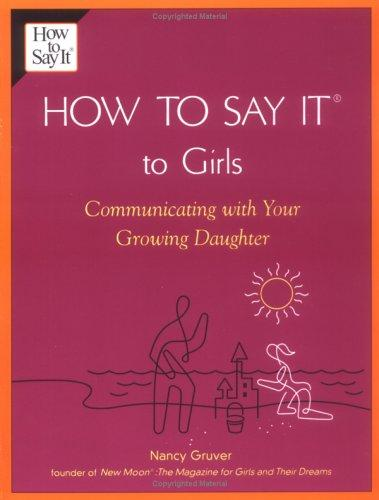 How To Say It (R) To Girls: Communicating with Your Growing Daughter (How to Say It) by Nancy Gruver