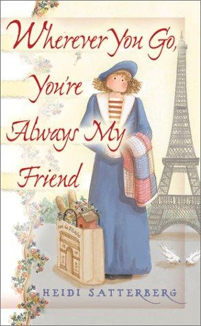 Wherever you go, you're always my friend by Heidi Satterberg