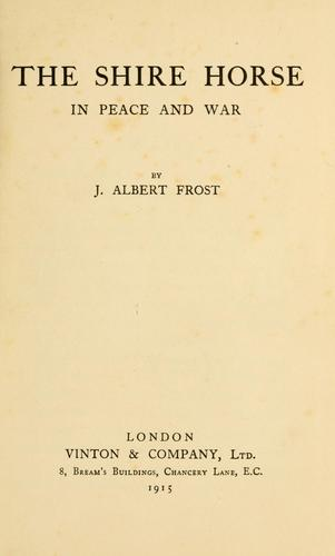 The shire horse in peace and war by J. Albert Frost