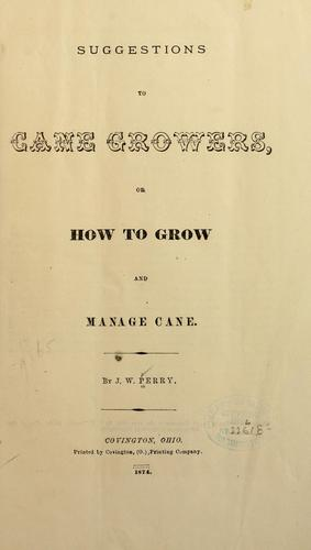 Suggestions to cane growers, or how to grow and manage cane by J. W Perry