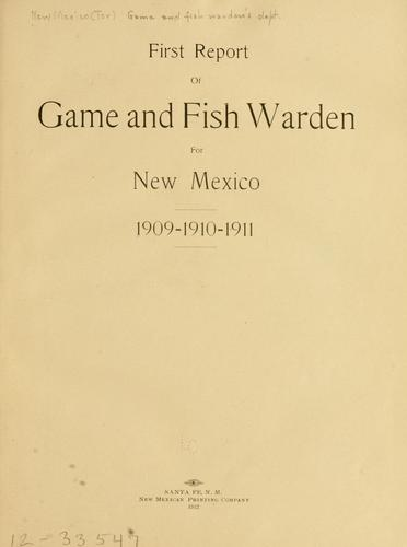 First report of game and fish warden for New Mexico. 1909-1910-1911 by New Mexico (Ter.) Game and fish warden's dept