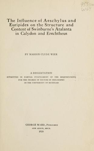 The influence of Aeschylus and Euripides on the structure and content of Swinburne's Atalanta in Calydon and Erechtheus by Wier, Marion Clyde.