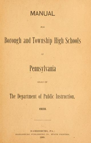 Manual for borough and township high schools of Pennsylvania by Pennsylvania. Dept. of Public Instruction.